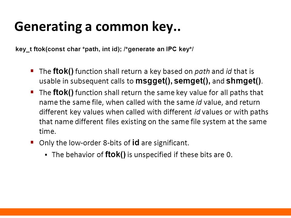 Generating a common key.. key_t ftok(const char *path, int id); /*generate an IPC key*/  The ftok() function shall return a key based on path and id