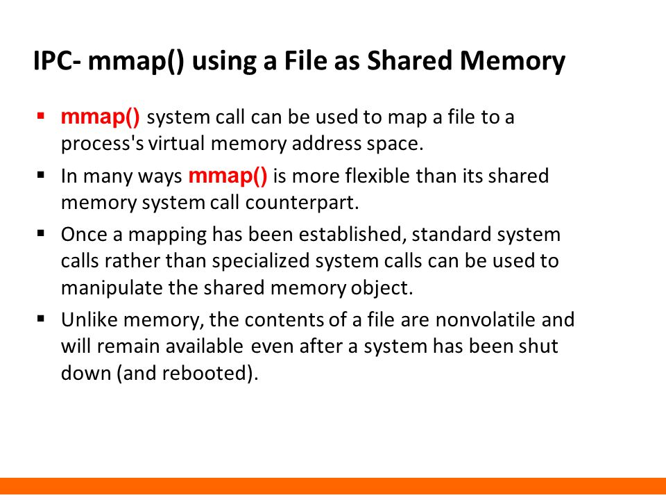 IPC- mmap() using a File as Shared Memory  mmap() system call can be used to map a file to a process's virtual memory address space.  In many ways m