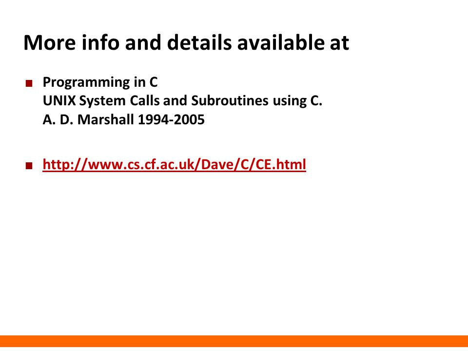 More info and details available at Programming in C UNIX System Calls and Subroutines using C. A. D. Marshall 1994-2005 http://www.cs.cf.ac.uk/Dave/C/