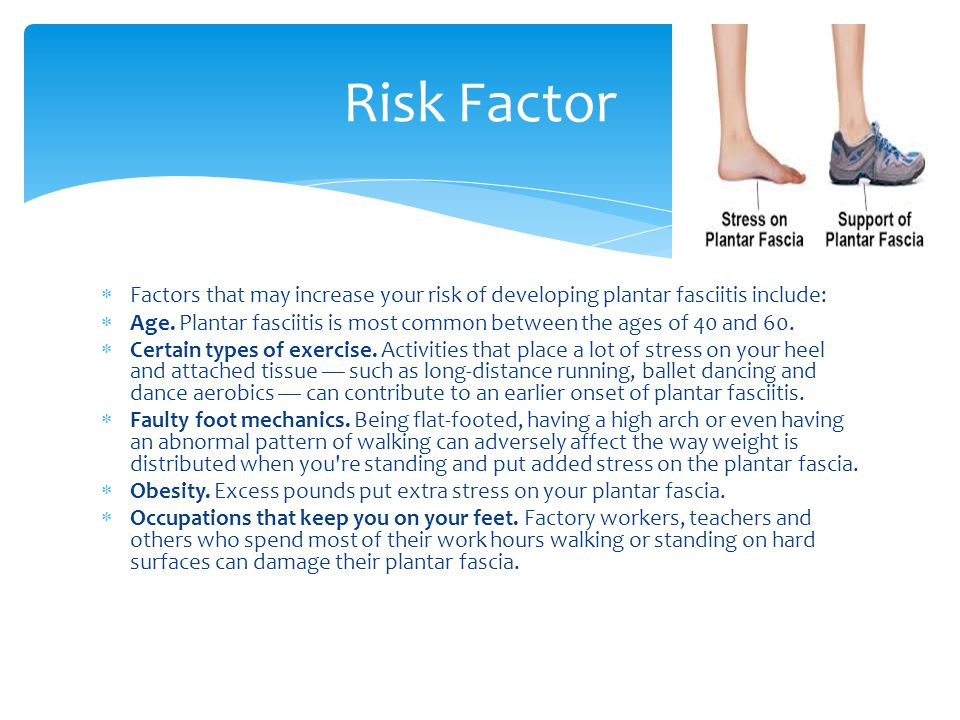  Factors that may increase your risk of developing plantar fasciitis include:  Age.