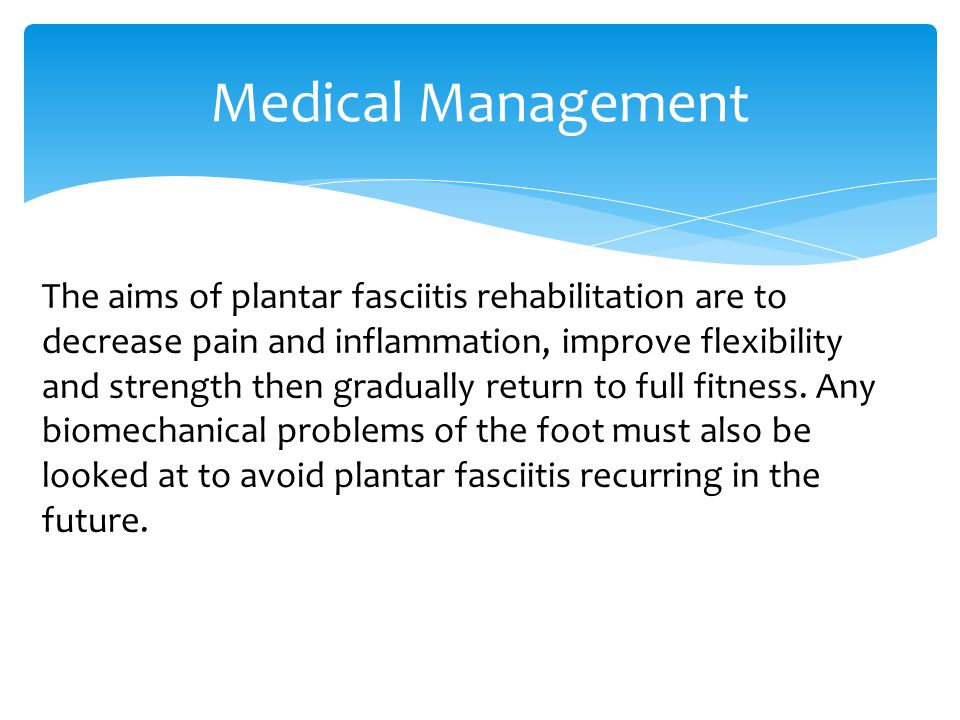 The aims of plantar fasciitis rehabilitation are to decrease pain and inflammation, improve flexibility and strength then gradually return to full fitness.