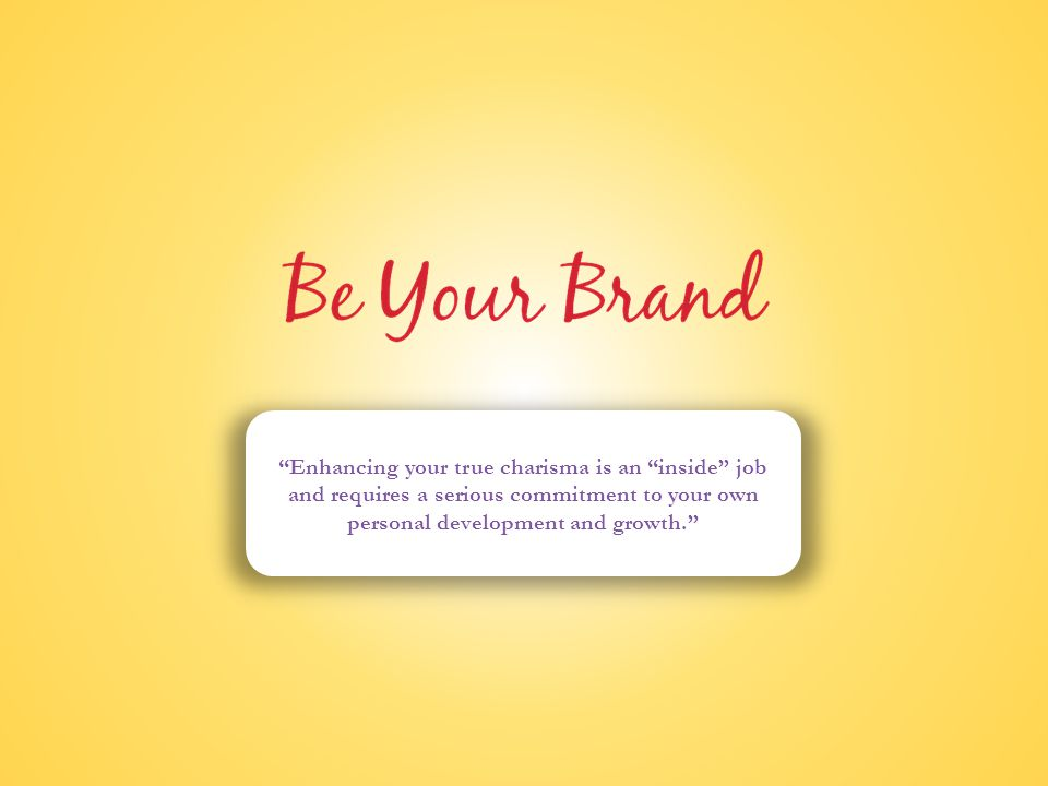 Be Your Brand Enhancing your true charisma is an inside job and requires a serious commitment to your own personal development and growth.