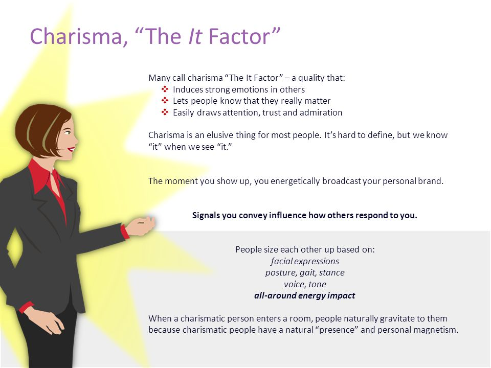 Charisma, The It Factor Many call charisma The It Factor – a quality that:  Induces strong emotions in others  Lets people know that they really matter  Easily draws attention, trust and admiration Charisma is an elusive thing for most people.