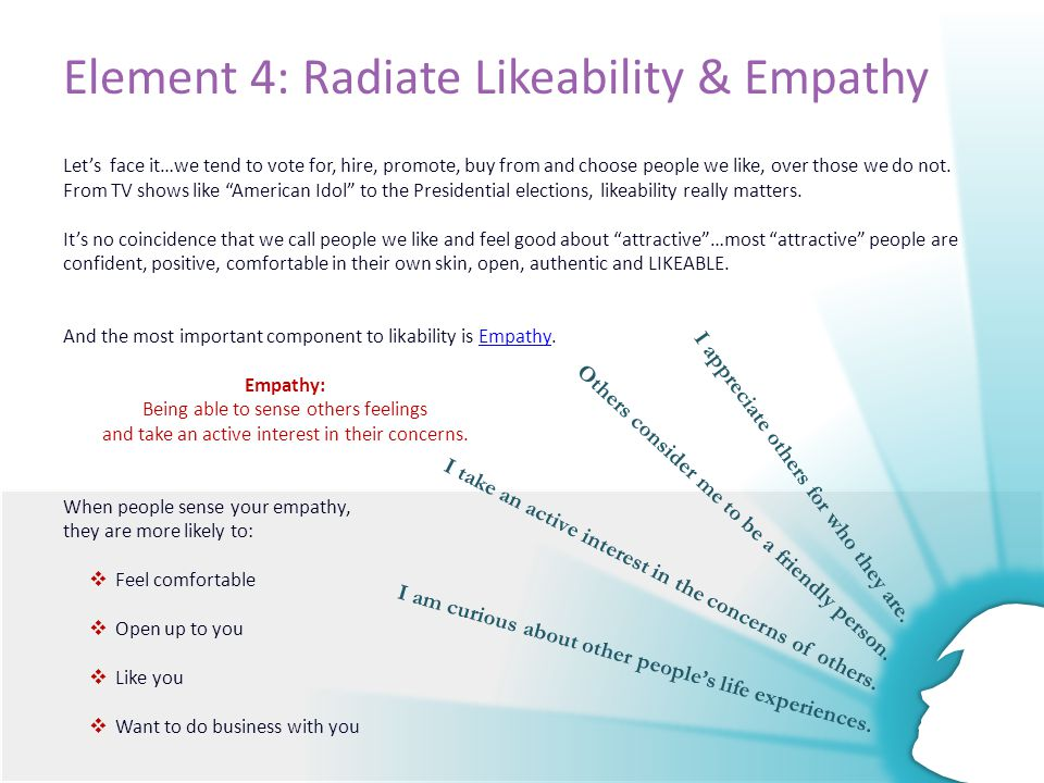 Element 4: Radiate Likeability & Empathy Let's face it…we tend to vote for, hire, promote, buy from and choose people we like, over those we do not.