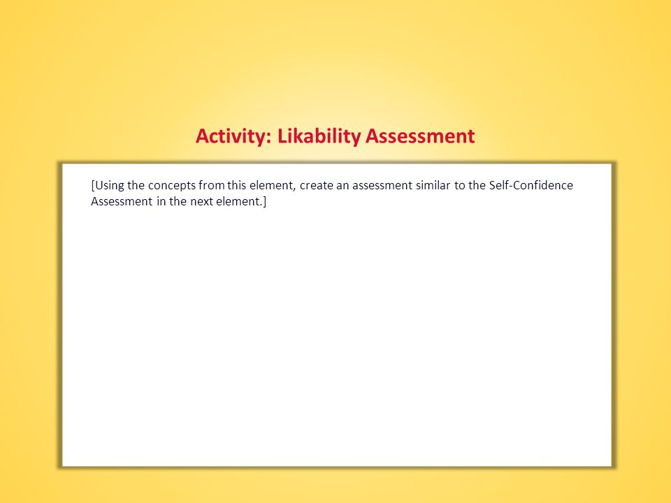 Activity: Likability Assessment [Using the concepts from this element, create an assessment similar to the Self-Confidence Assessment in the next element.]