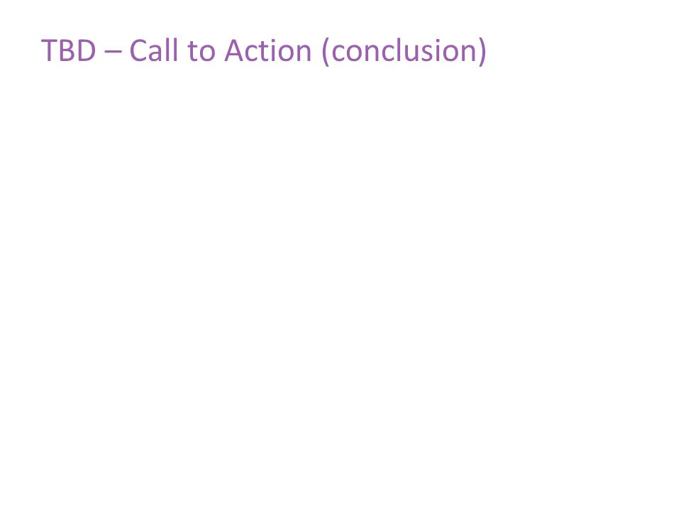 TBD – Call to Action (conclusion)