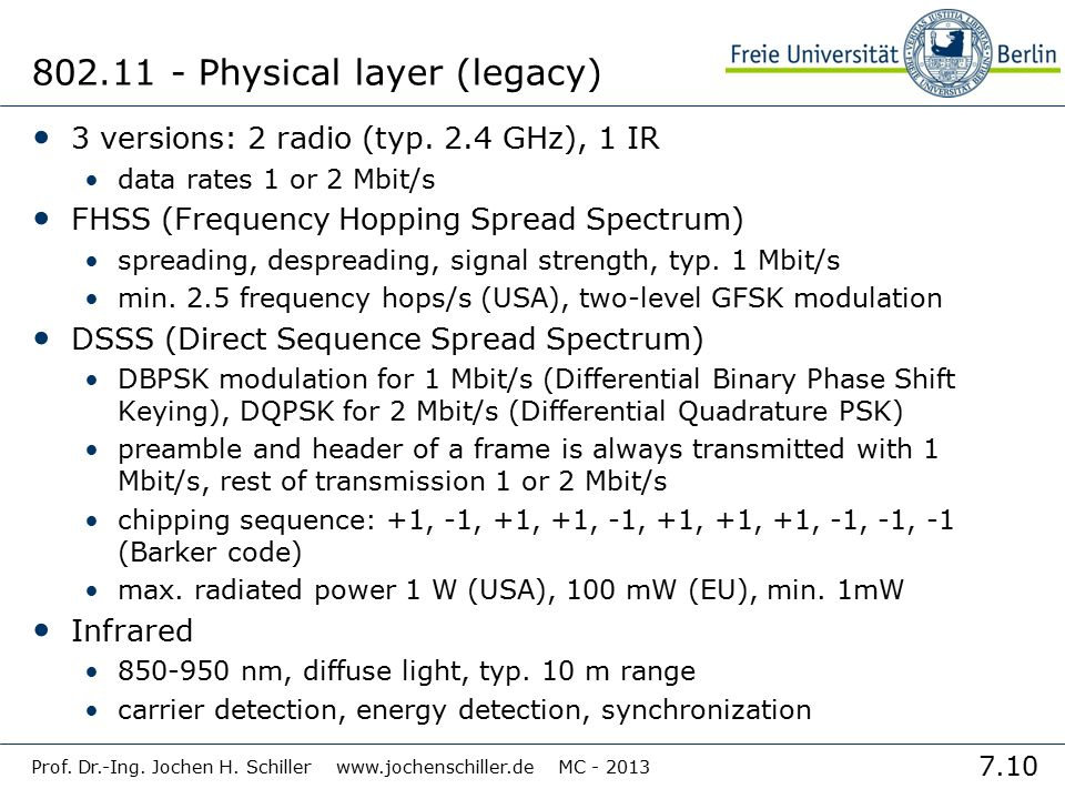 7.10 Prof. Dr.-Ing. Jochen H. Schiller www.jochenschiller.de MC - 2013 802.11 - Physical layer (legacy) 3 versions: 2 radio (typ. 2.4 GHz), 1 IR data