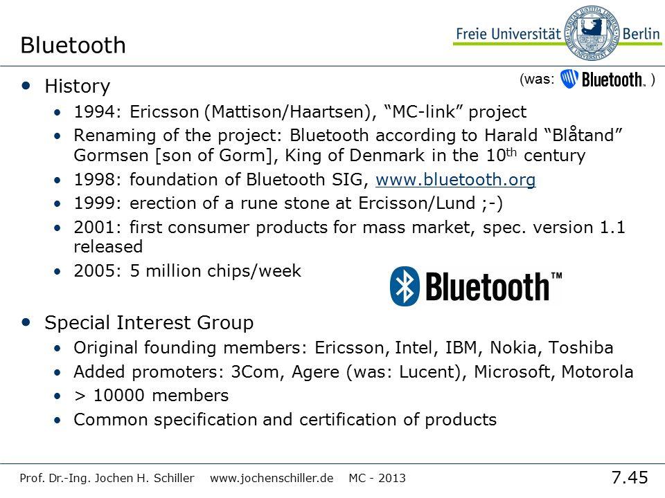 "7.45 Prof. Dr.-Ing. Jochen H. Schiller www.jochenschiller.de MC - 2013 Bluetooth History 1994: Ericsson (Mattison/Haartsen), ""MC-link"" project Renamin"