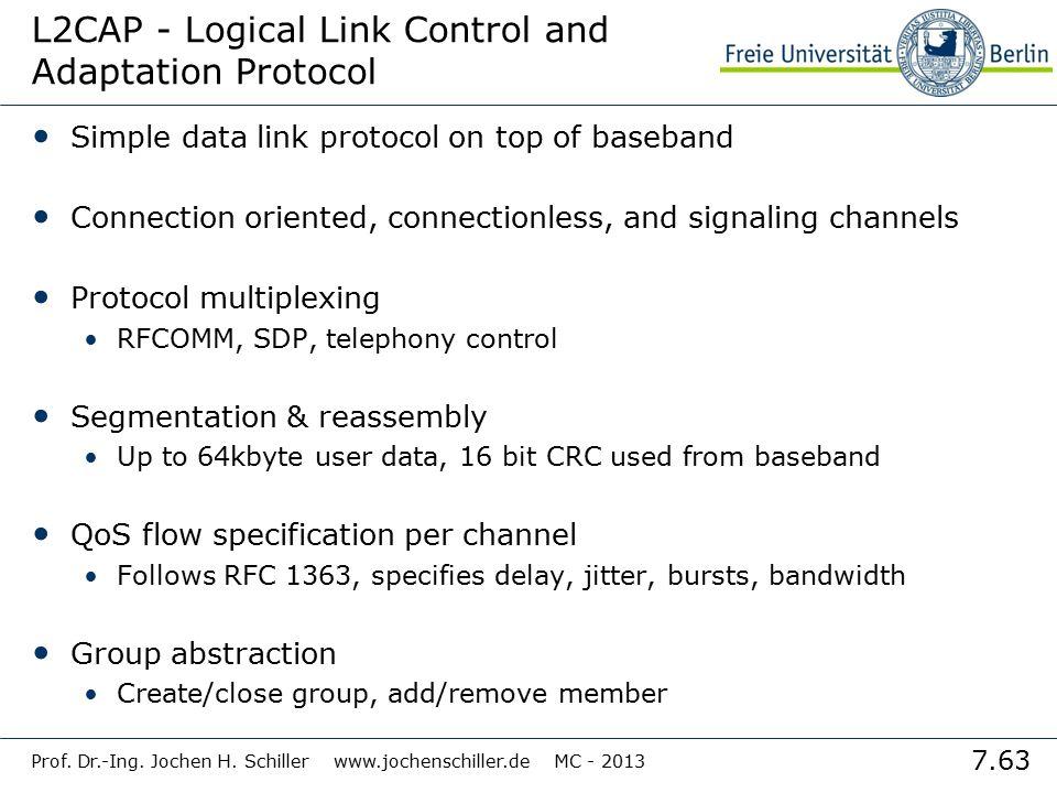 7.63 Prof. Dr.-Ing. Jochen H. Schiller www.jochenschiller.de MC - 2013 L2CAP - Logical Link Control and Adaptation Protocol Simple data link protocol