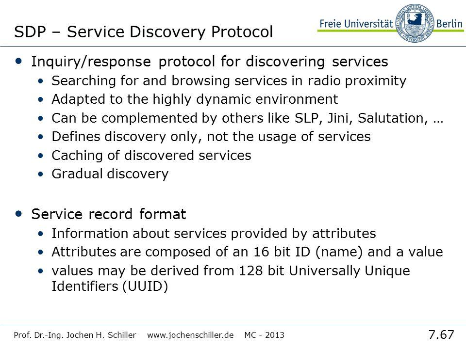 7.67 Prof. Dr.-Ing. Jochen H. Schiller www.jochenschiller.de MC - 2013 SDP – Service Discovery Protocol Inquiry/response protocol for discovering serv