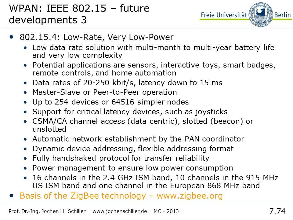7.74 Prof. Dr.-Ing. Jochen H. Schiller www.jochenschiller.de MC - 2013 WPAN: IEEE 802.15 – future developments 3 802.15.4: Low-Rate, Very Low-Power Lo