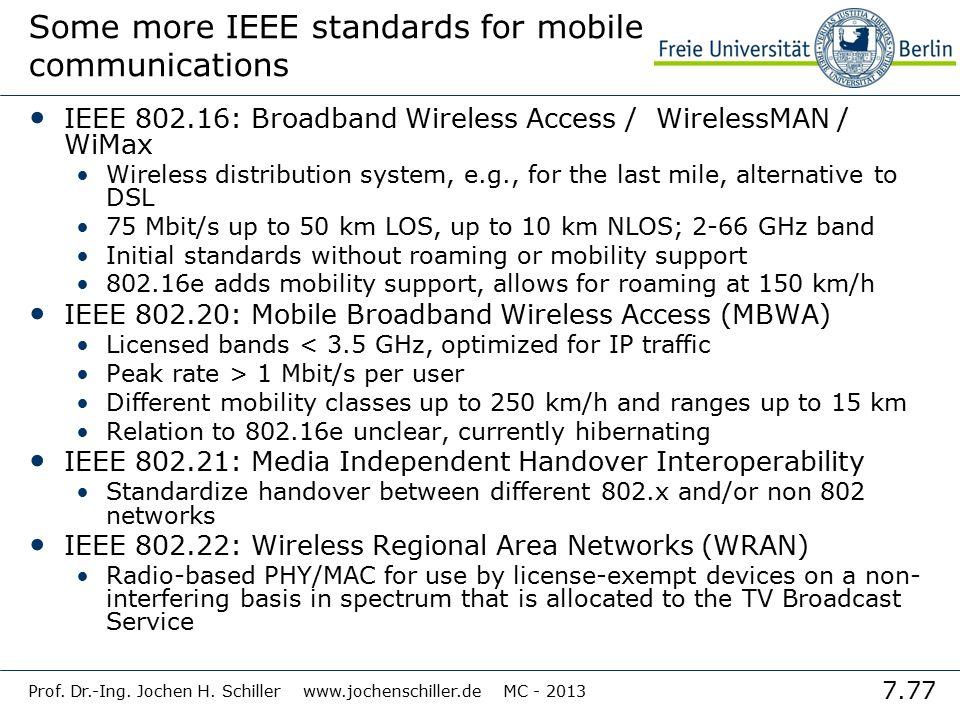 7.77 Prof. Dr.-Ing. Jochen H. Schiller www.jochenschiller.de MC - 2013 Some more IEEE standards for mobile communications IEEE 802.16: Broadband Wirel