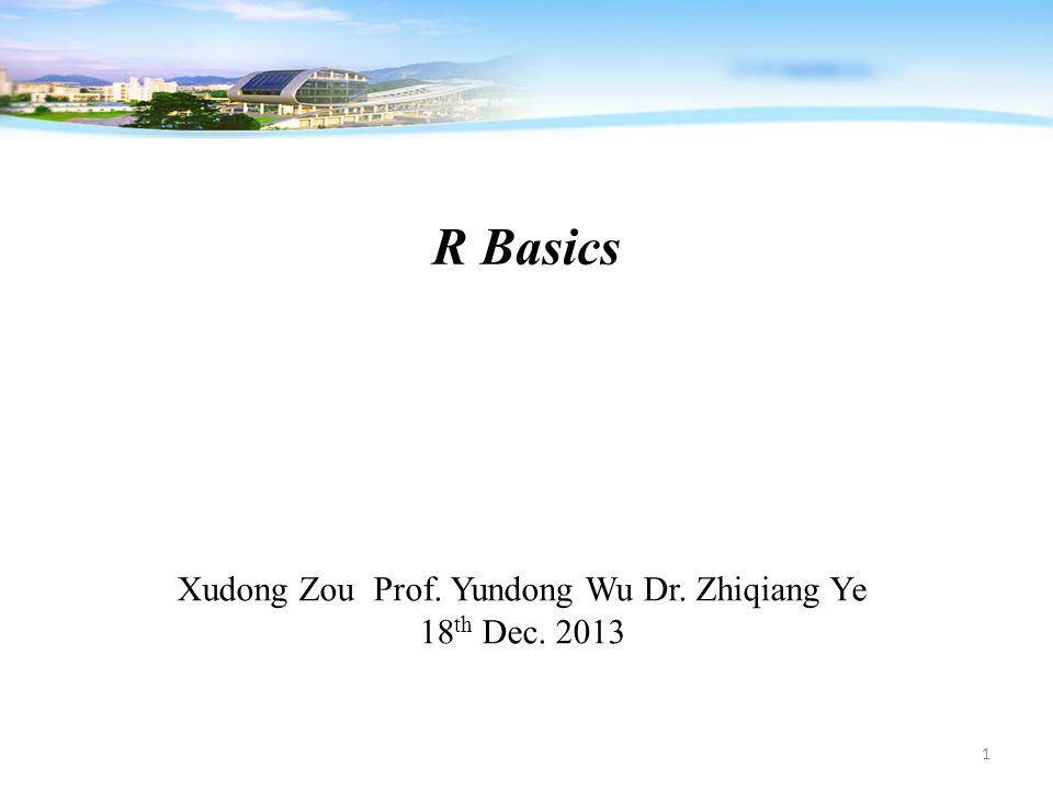 R Basics Xudong Zou Prof. Yundong Wu Dr. Zhiqiang Ye 18 th Dec. 2013 1
