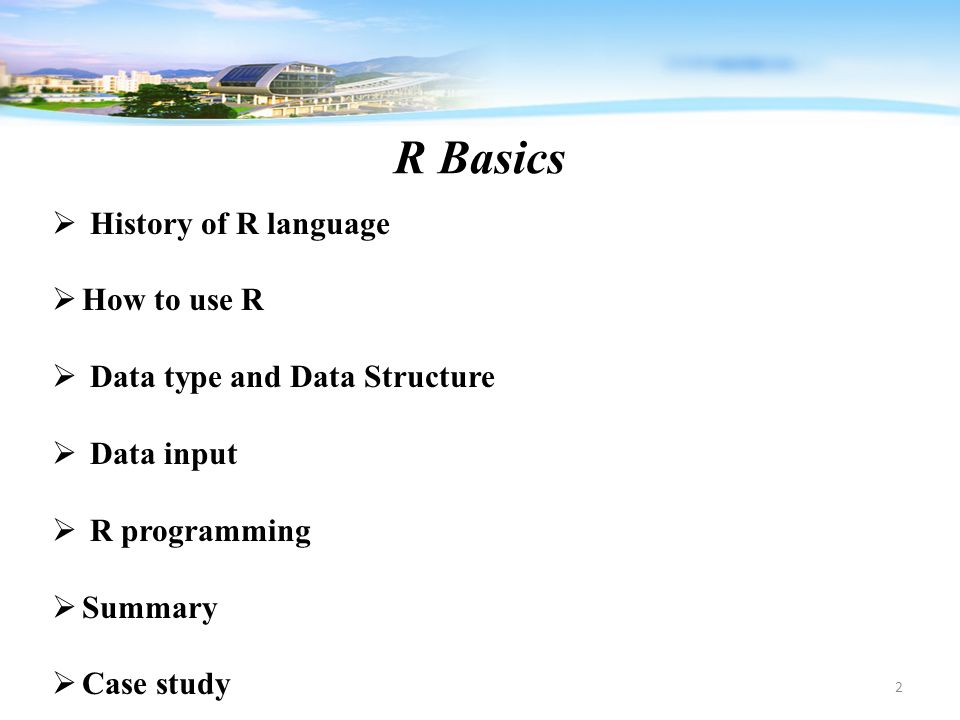 R Basics 2  History of R language  How to use R  Data type and Data Structure  Data input  R programming  Summary  Case study