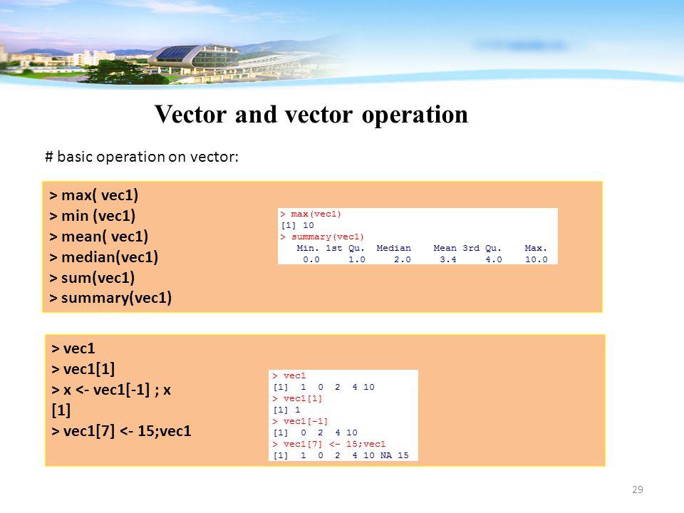 29 Vector and vector operation # basic operation on vector: > max( vec1) > min (vec1) > mean( vec1) > median(vec1) > sum(vec1) > summary(vec1) > vec1