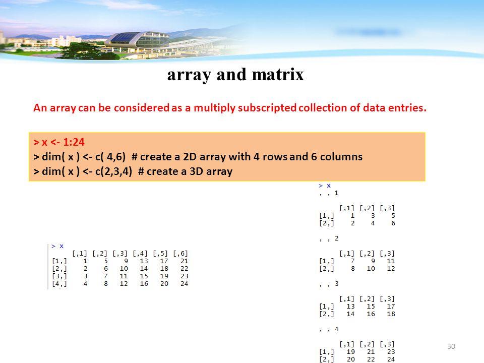 30 array and matrix > x <- 1:24 > dim( x ) <- c( 4,6) # create a 2D array with 4 rows and 6 columns > dim( x ) <- c(2,3,4) # create a 3D array An arra