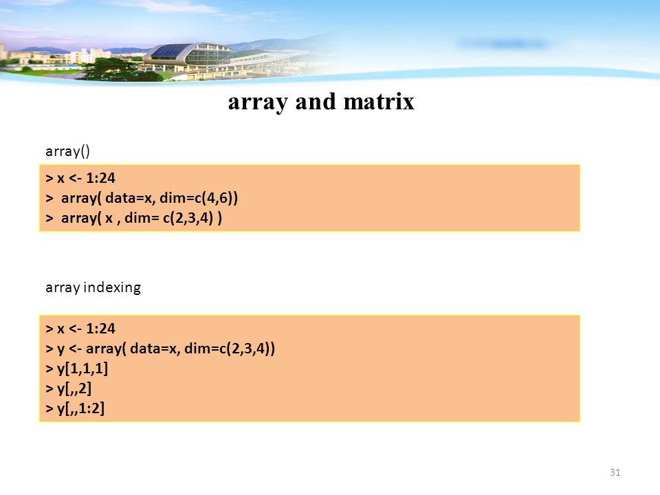 31 array and matrix > x <- 1:24 > array( data=x, dim=c(4,6)) > array( x, dim= c(2,3,4) ) array() array indexing > x <- 1:24 > y <- array( data=x, dim=