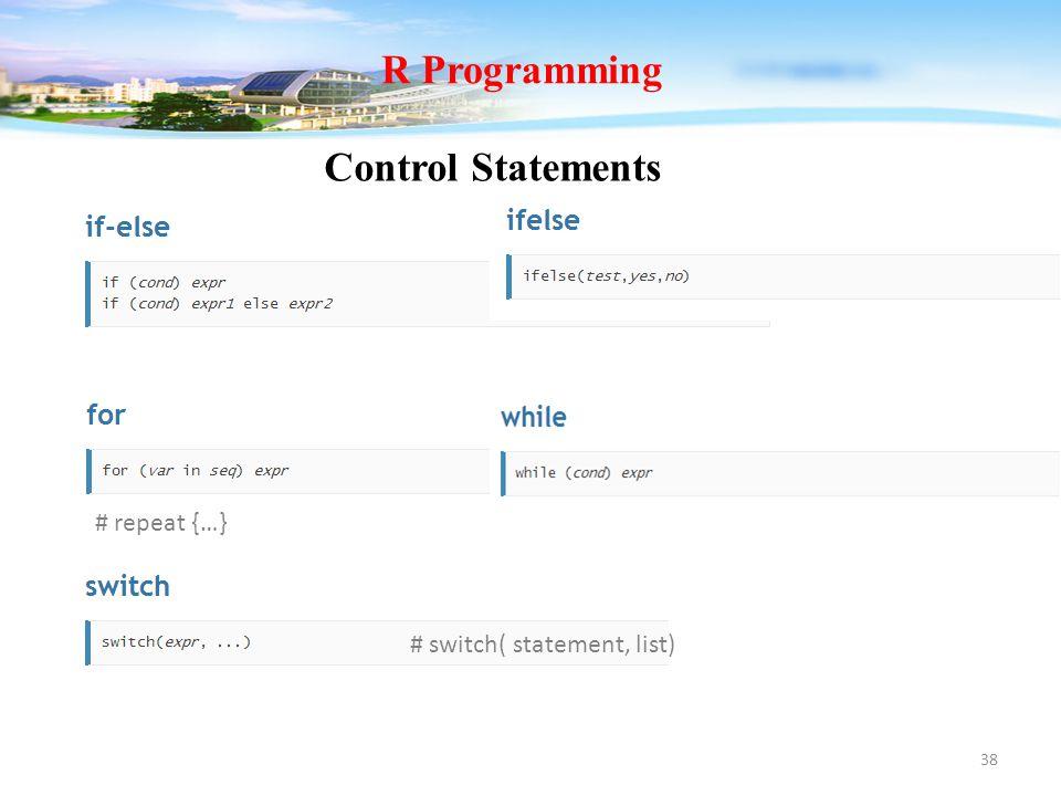 38 Control Statements R Programming # switch( statement, list) # repeat {…}