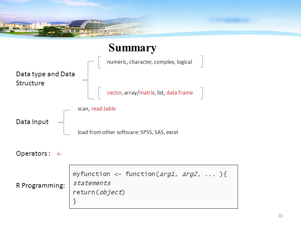 40 Summary Data type and Data Structure numeric, character, complex, logical vector, array/matrix, list, data frame Data Input scan, read.table load f
