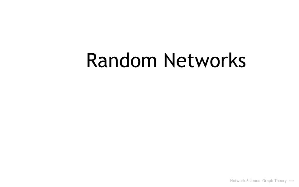 RANDOM NETWORK MODEL P(L): the probability to have a network of exactly L links The average number of links in a random graph The standard deviation Network Science: Random Graphs 2012