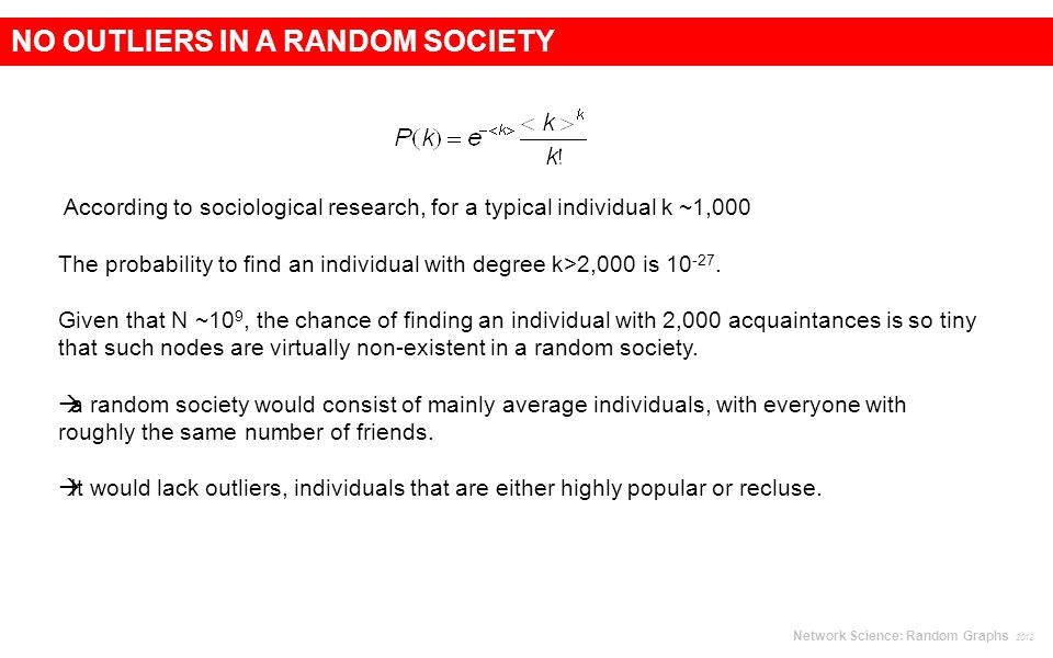 NO OUTLIERS IN A RANDOM SOCIETY According to sociological research, for a typical individual k ~1,000 The probability to find an individual with degree k>2,000 is
