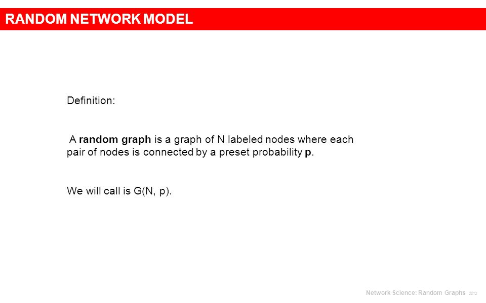 RANDOM NETWORK MODEL Definition: A random graph is a graph of N labeled nodes where each pair of nodes is connected by a preset probability p.
