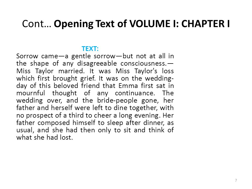 Cont… Text from VOLUME I: CHAPTER I- Emma is alone TEXT: Her sister, though comparatively but little removed by matrimony, being settled in London, only sixteen miles off, was much beyond her daily reach; and many a long October and November evening must be struggled through at Hartfield, before Christmas brought the next visit from Isabella and her husband, and their little children, to fill the house, and give her pleasant society again.