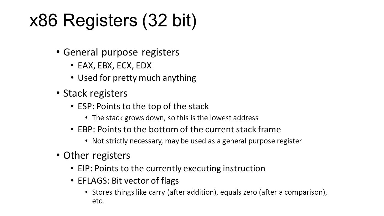 x86 Registers (32 bit) General purpose registers EAX, EBX, ECX, EDX Used for pretty much anything Stack registers ESP: Points to the top of the stack