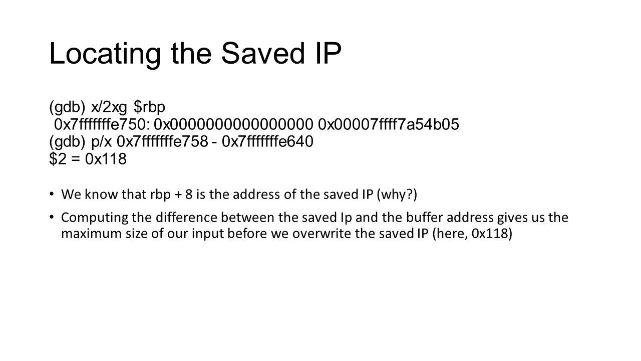 Locating the Saved IP (gdb) x/2xg $rbp 0x7fffffffe750: 0x0000000000000000 0x00007ffff7a54b05 (gdb) p/x 0x7fffffffe758 - 0x7fffffffe640 $2 = 0x118 We k