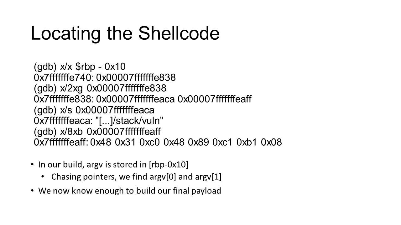 Locating the Shellcode (gdb) x/x $rbp - 0x10 0x7fffffffe740: 0x00007fffffffe838 (gdb) x/2xg 0x00007fffffffe838 0x7fffffffe838: 0x00007fffffffeaca 0x00
