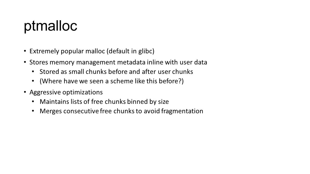 ptmalloc Extremely popular malloc (default in glibc) Stores memory management metadata inline with user data Stored as small chunks before and after u