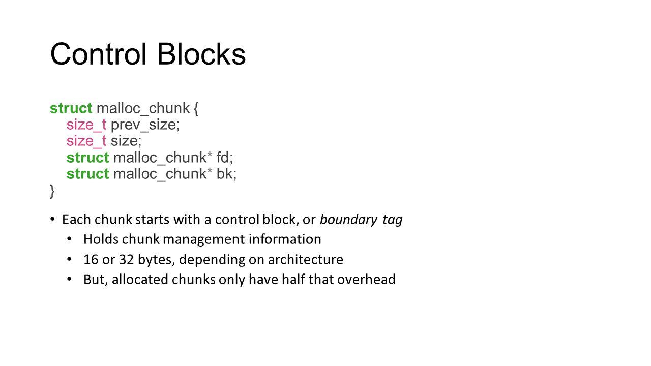 Control Blocks struct malloc_chunk { size_t prev_size; size_t size; struct malloc_chunk* fd; struct malloc_chunk* bk; } Each chunk starts with a contr