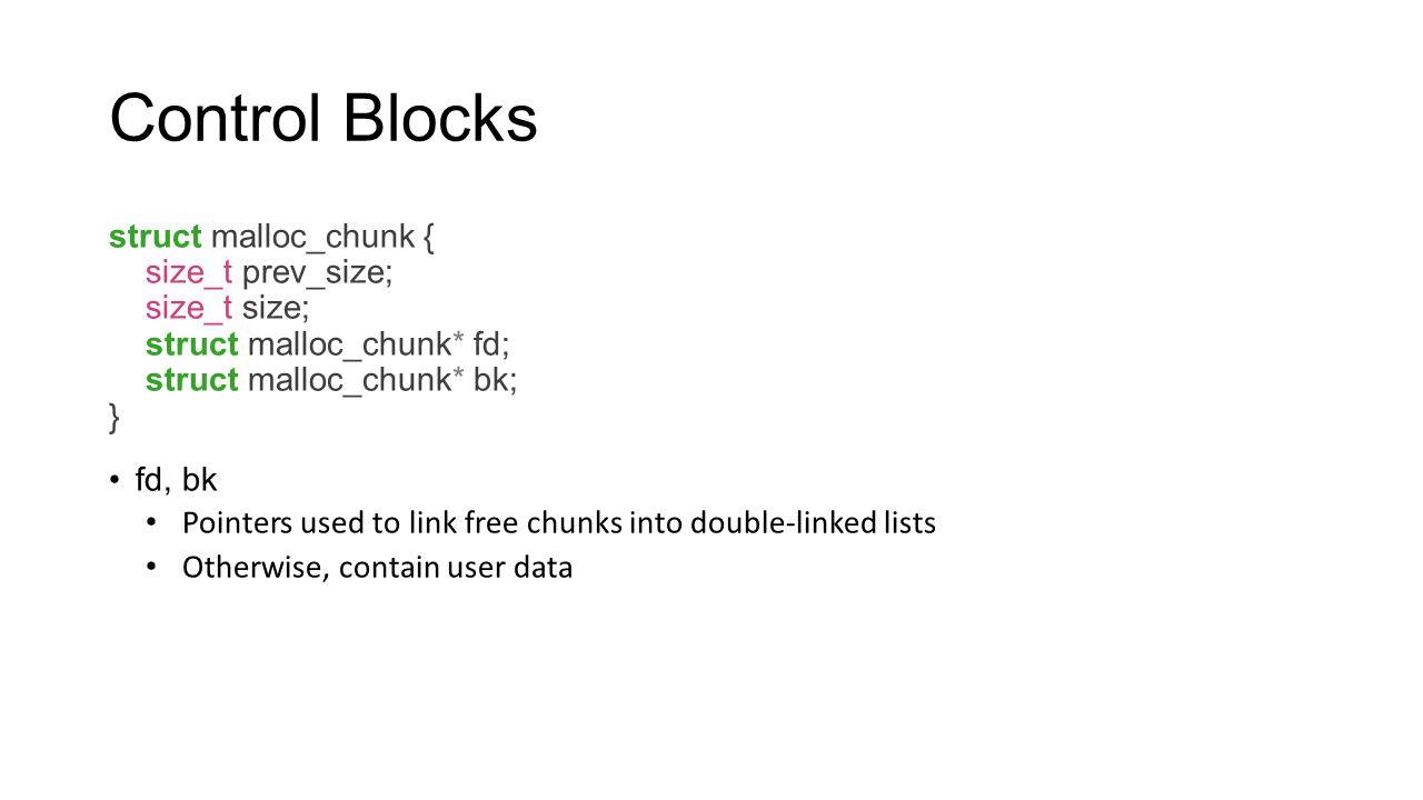 Control Blocks struct malloc_chunk { size_t prev_size; size_t size; struct malloc_chunk* fd; struct malloc_chunk* bk; } fd, bk Pointers used to link f
