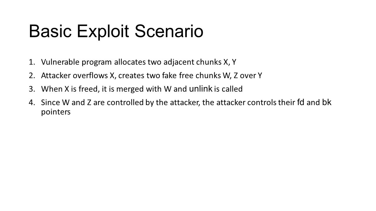 Basic Exploit Scenario 1.Vulnerable program allocates two adjacent chunks X, Y 2.Attacker overflows X, creates two fake free chunks W, Z over Y 3.When
