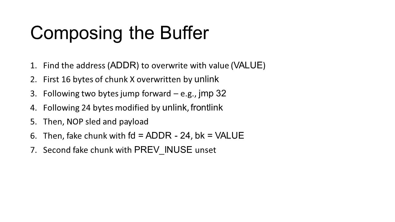 Composing the Buffer 1.Find the address ( ADDR ) to overwrite with value ( VALUE ) 2.First 16 bytes of chunk X overwritten by unlink 3.Following two b