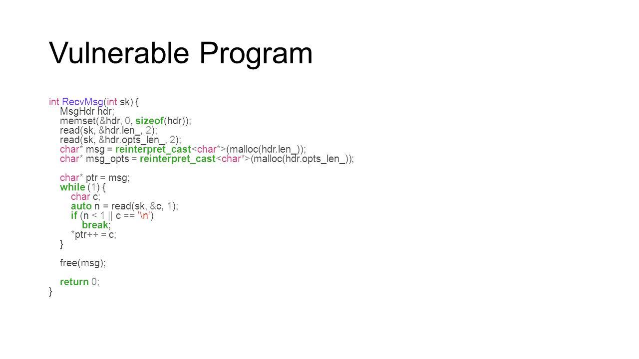 Vulnerable Program int RecvMsg(int sk) { MsgHdr hdr; memset(&hdr, 0, sizeof(hdr)); read(sk, &hdr.len_, 2); read(sk, &hdr.opts_len_, 2); char* msg = re