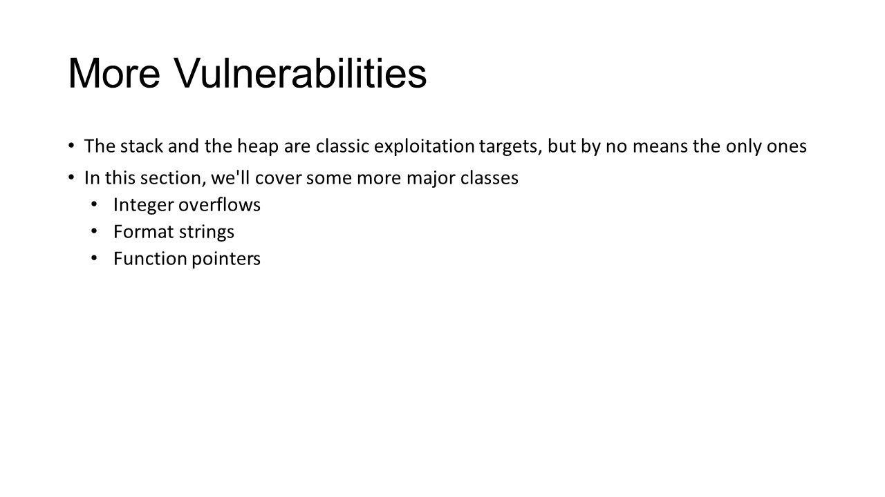 More Vulnerabilities The stack and the heap are classic exploitation targets, but by no means the only ones In this section, we'll cover some more maj