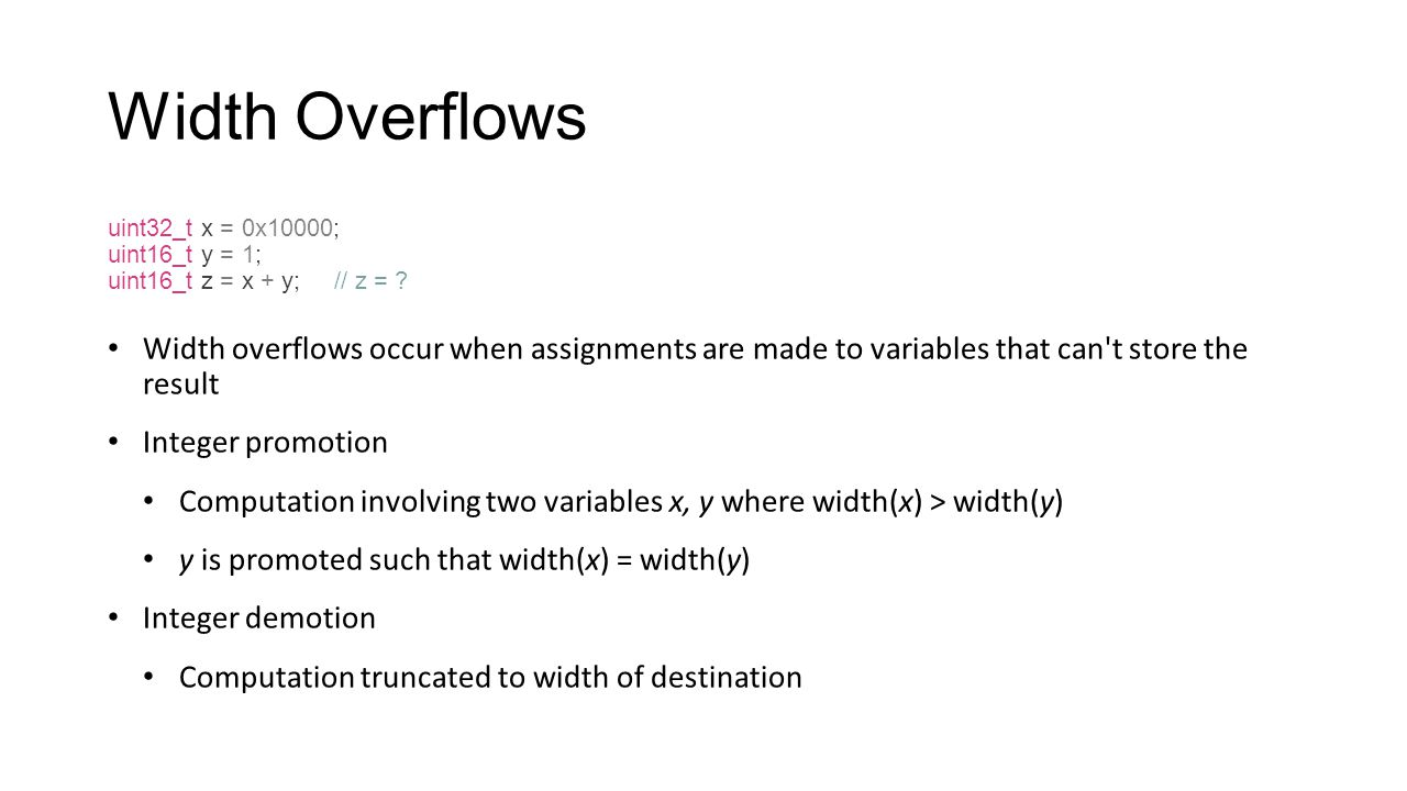 Width Overflows uint32_t x = 0x10000; uint16_t y = 1; uint16_t z = x + y; // z = ? Width overflows occur when assignments are made to variables that c