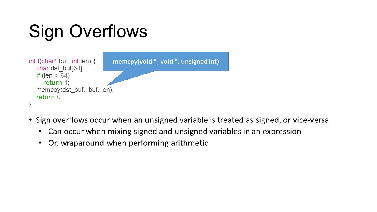 Sign Overflows int f(char* buf, int len) { char dst_buf[64]; if (len > 64) return 1; memcpy(dst_buf, buf, len); return 0; } Sign overflows occur when