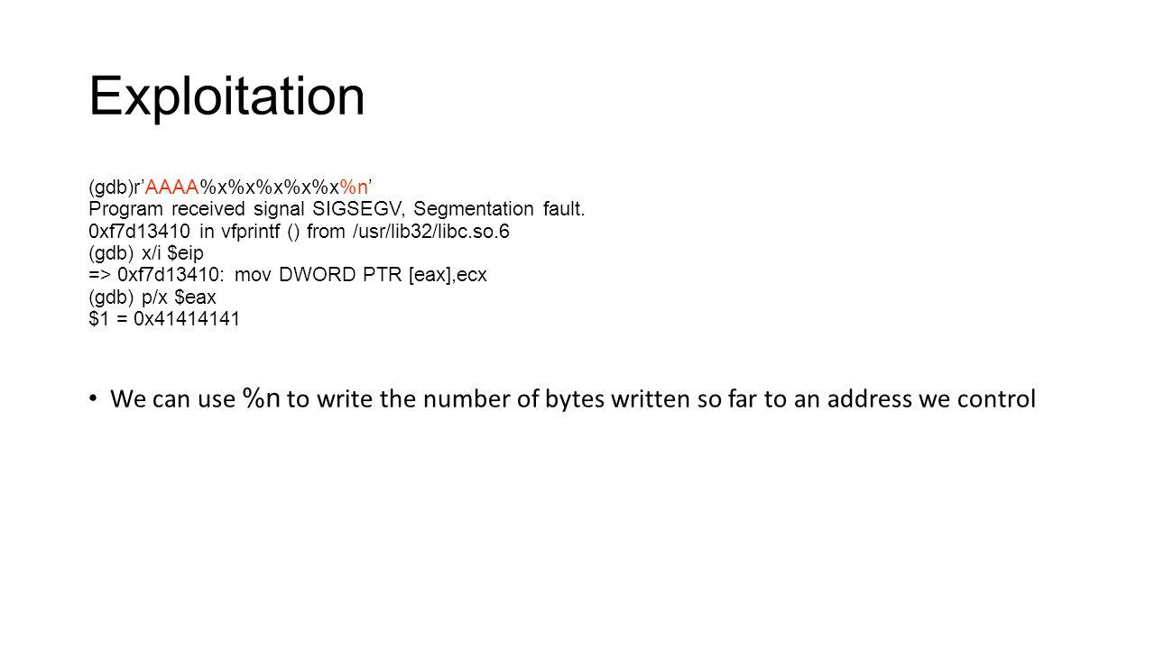 Exploitation (gdb)r'AAAA%x%x%x%x%x%n' Program received signal SIGSEGV, Segmentation fault. 0xf7d13410 in vfprintf () from /usr/lib32/libc.so.6 (gdb) x
