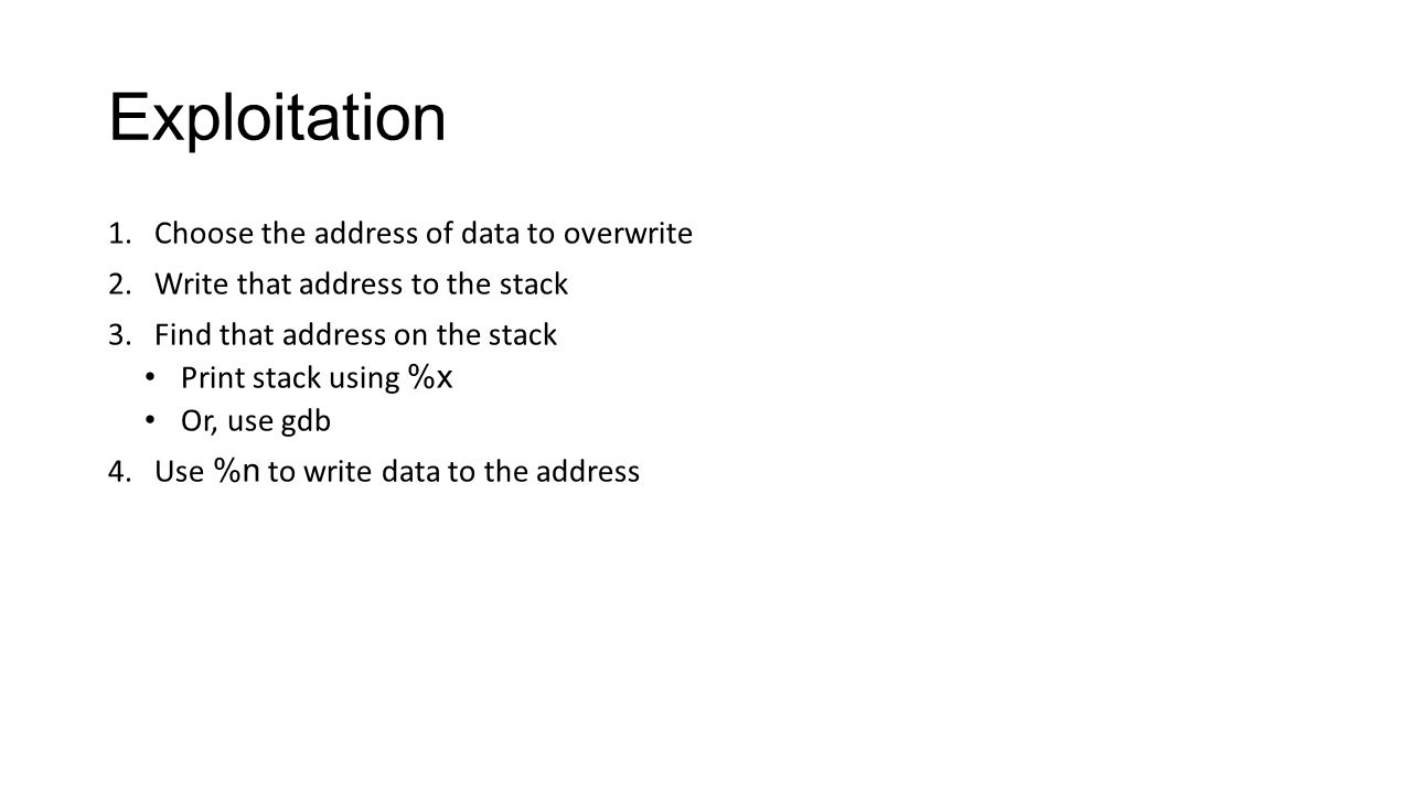 Exploitation 1.Choose the address of data to overwrite 2.Write that address to the stack 3.Find that address on the stack Print stack using %x Or, use