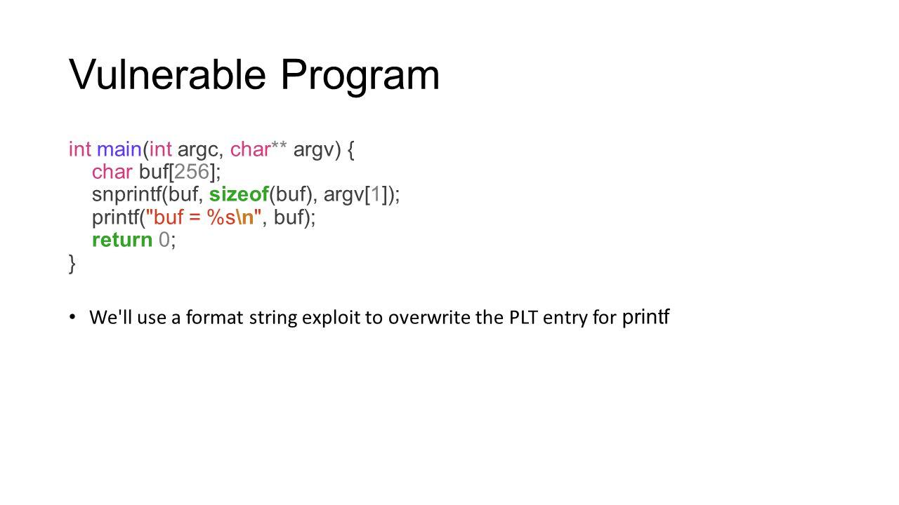 Vulnerable Program int main(int argc, char** argv) { char buf[256]; snprintf(buf, sizeof(buf), argv[1]); printf(