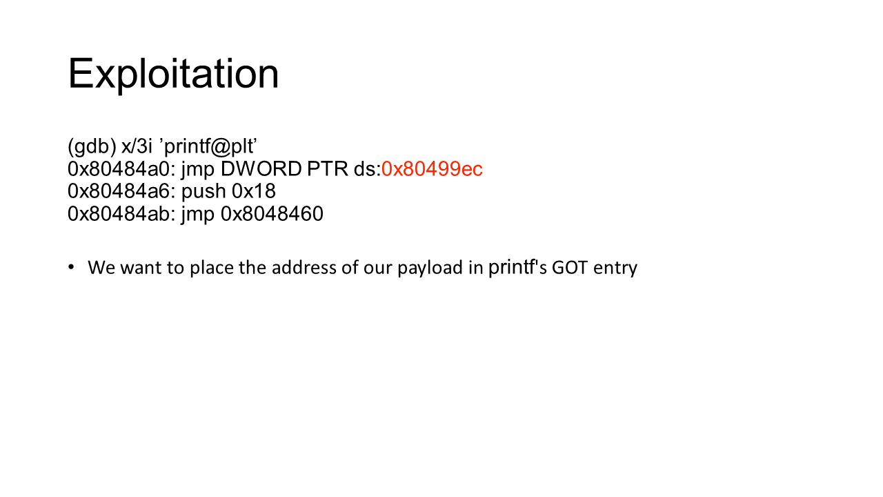 Exploitation (gdb) x/3i 'printf@plt' 0x80484a0: jmp DWORD PTR ds:0x80499ec 0x80484a6: push 0x18 0x80484ab: jmp 0x8048460 We want to place the address