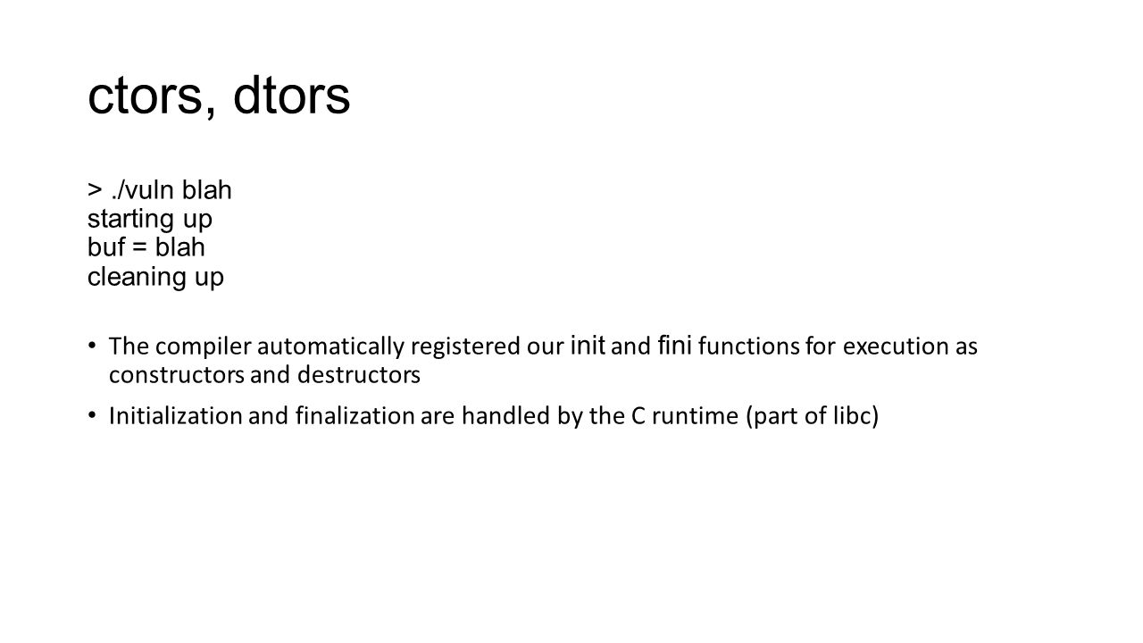 ctors, dtors >./vuln blah starting up buf = blah cleaning up The compiler automatically registered our init and fini functions for execution as constr