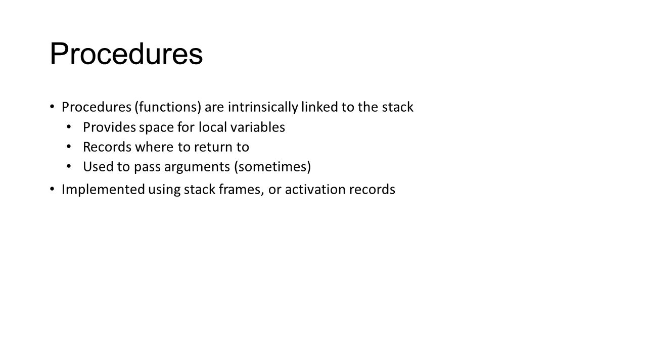 Procedures Procedures (functions) are intrinsically linked to the stack Provides space for local variables Records where to return to Used to pass arg