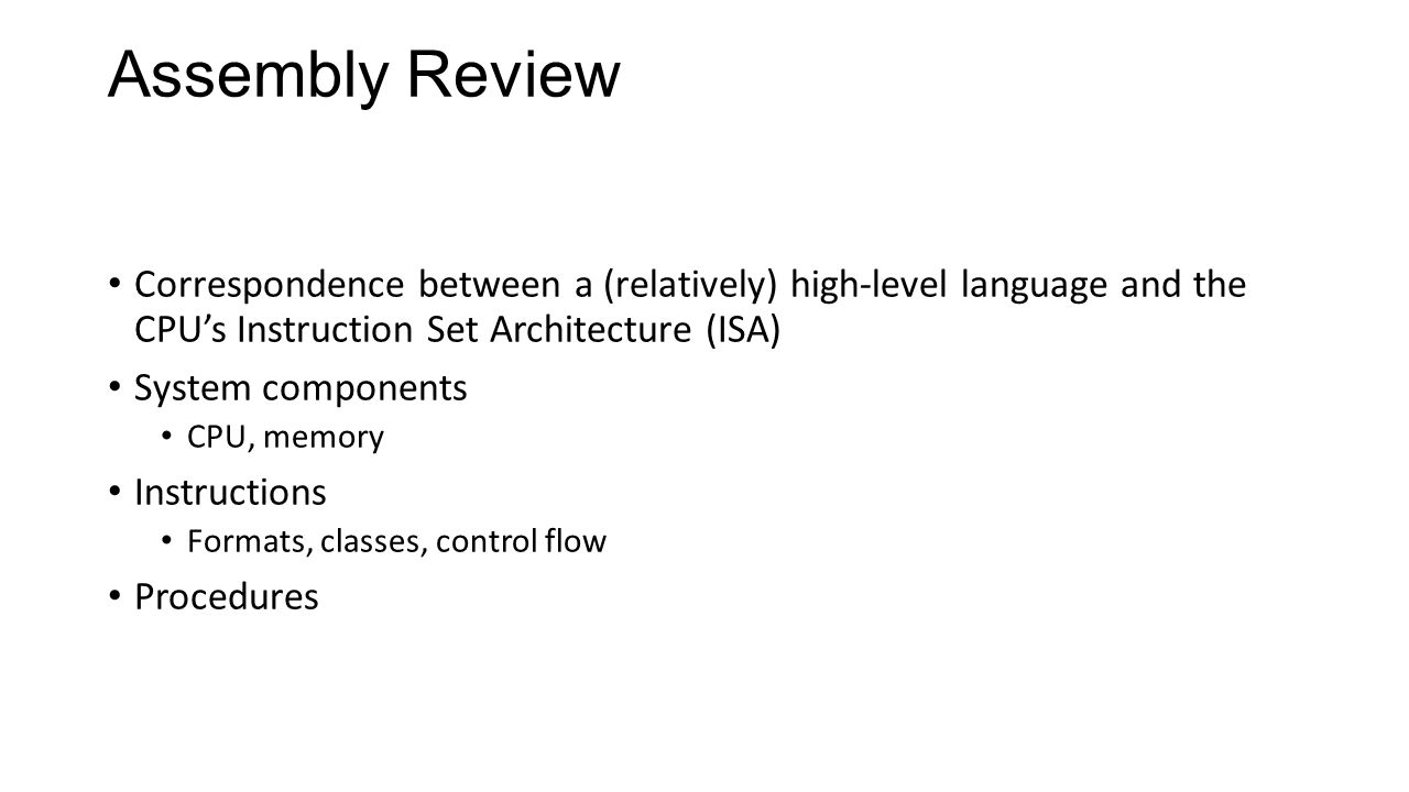 Assembly Review Correspondence between a (relatively) high-level language and the CPU's Instruction Set Architecture (ISA) System components CPU, memo