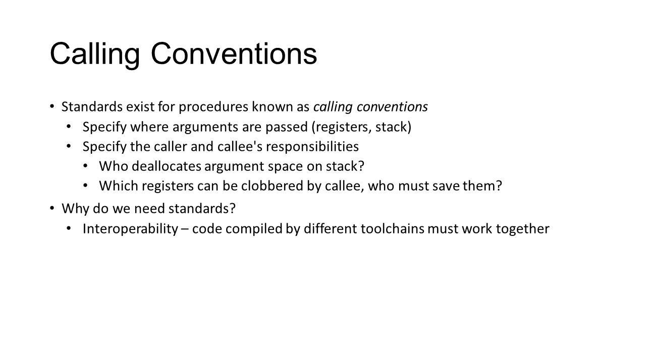 Calling Conventions Standards exist for procedures known as calling conventions Specify where arguments are passed (registers, stack) Specify the call